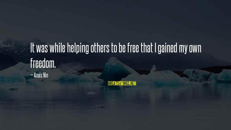 Anais Sayings By Anais Nin: It was while helping others to be free that I gained my own freedom.
