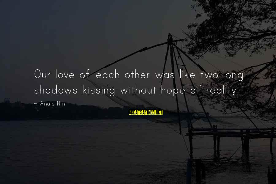 Anais Sayings By Anais Nin: Our love of each other was like two long shadows kissing without hope of reality.