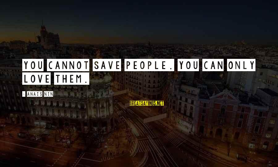 Anais Sayings By Anais Nin: You cannot save people. You can only love them.