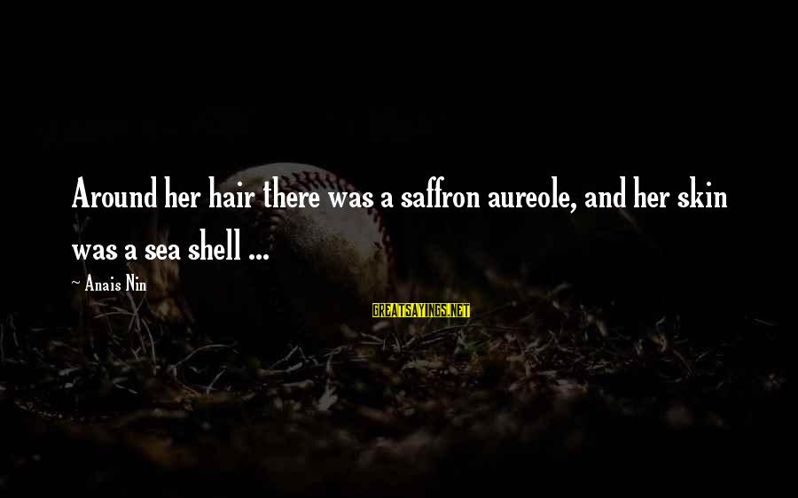 Anais Sayings By Anais Nin: Around her hair there was a saffron aureole, and her skin was a sea shell