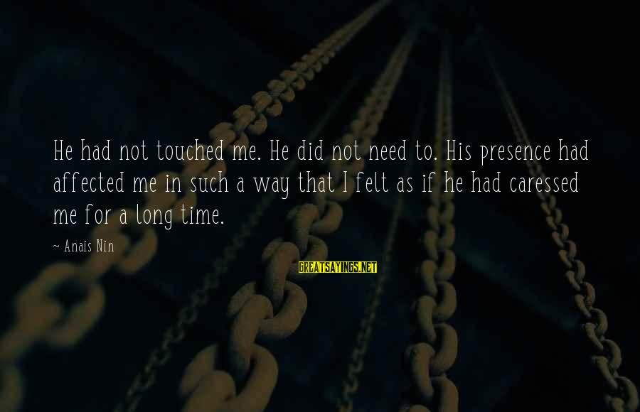 Anais Sayings By Anais Nin: He had not touched me. He did not need to. His presence had affected me