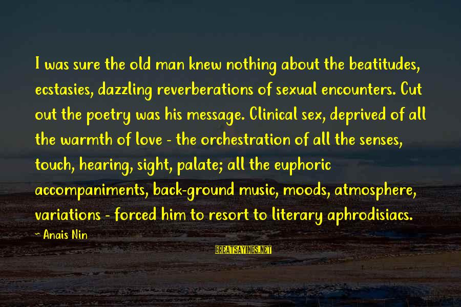 Anais Sayings By Anais Nin: I was sure the old man knew nothing about the beatitudes, ecstasies, dazzling reverberations of