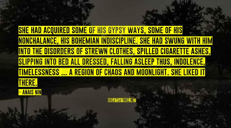 Anais Sayings By Anais Nin: She had acquired some of his gypsy ways, some of his nonchalance, his bohemian indiscipline.