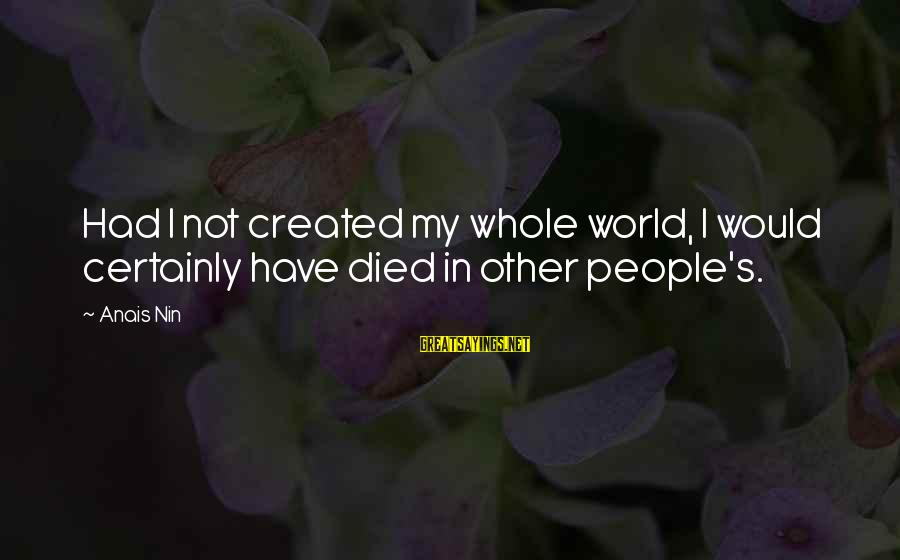 Anais Sayings By Anais Nin: Had I not created my whole world, I would certainly have died in other people's.