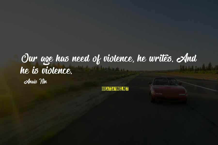 Anais Sayings By Anais Nin: Our age has need of violence, he writes. And he is violence.