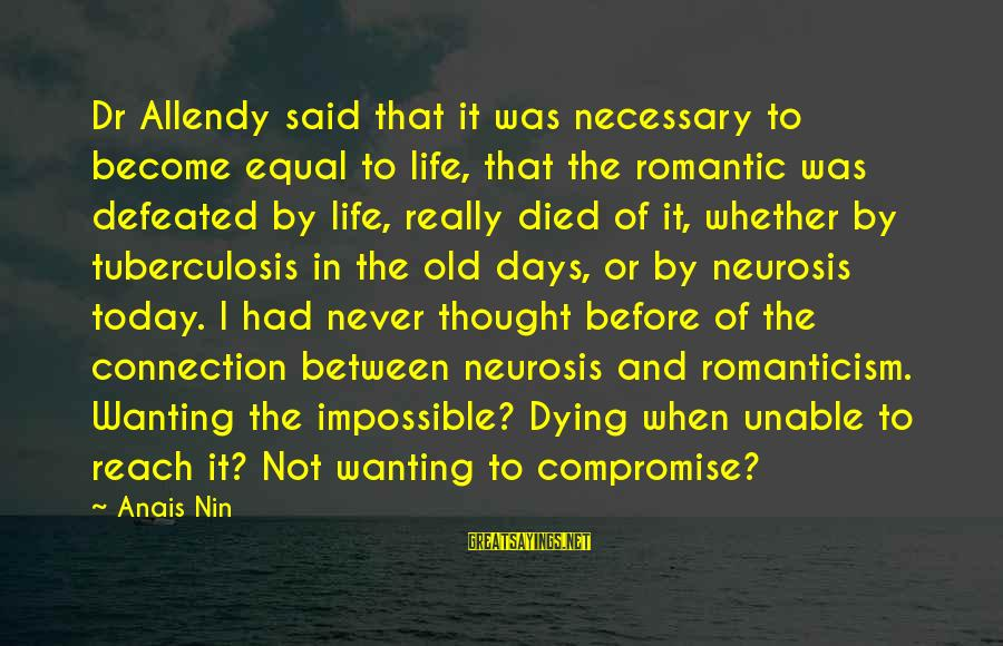 Anais Sayings By Anais Nin: Dr Allendy said that it was necessary to become equal to life, that the romantic