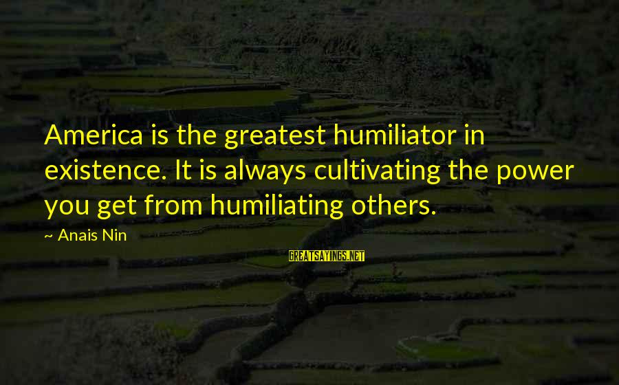 Anais Sayings By Anais Nin: America is the greatest humiliator in existence. It is always cultivating the power you get