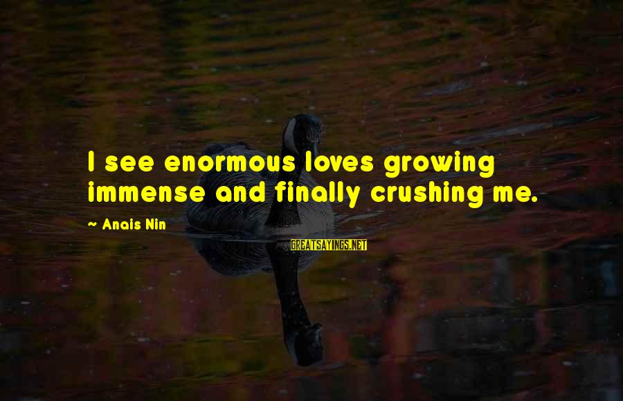 Anais Sayings By Anais Nin: I see enormous loves growing immense and finally crushing me.