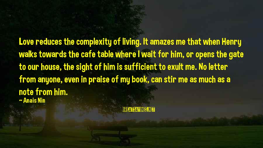Anais Sayings By Anais Nin: Love reduces the complexity of living. It amazes me that when Henry walks towards the