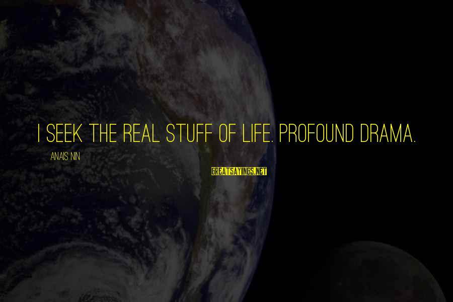 Anais Sayings By Anais Nin: I seek the real stuff of life. Profound drama.