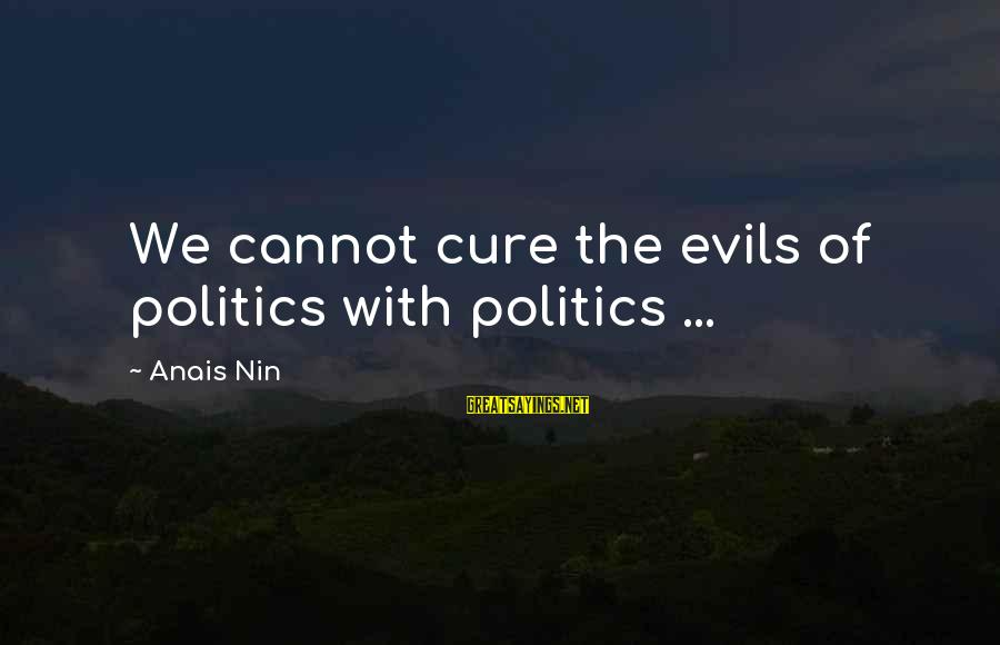 Anais Sayings By Anais Nin: We cannot cure the evils of politics with politics ...