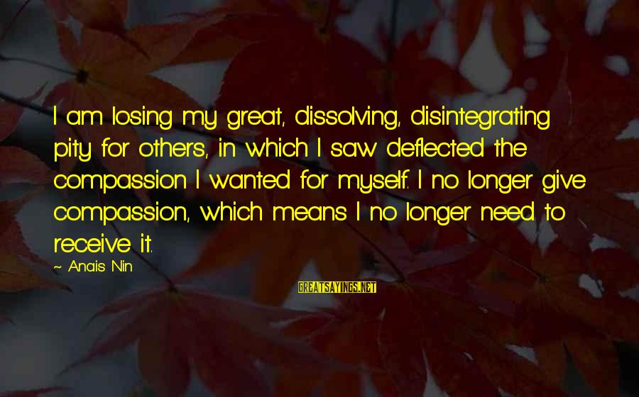 Anais Sayings By Anais Nin: I am losing my great, dissolving, disintegrating pity for others, in which I saw deflected