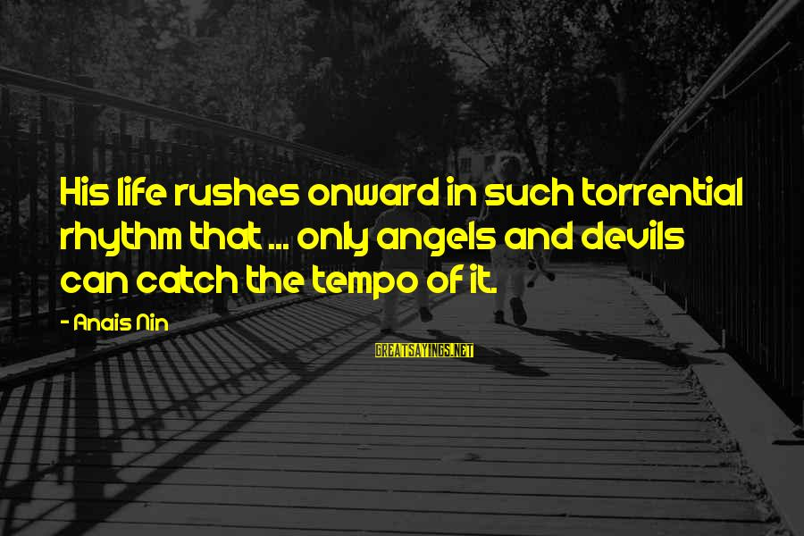 Anais Sayings By Anais Nin: His life rushes onward in such torrential rhythm that ... only angels and devils can