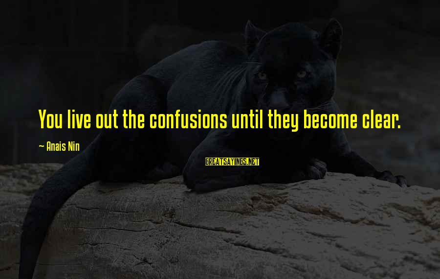 Anais Sayings By Anais Nin: You live out the confusions until they become clear.