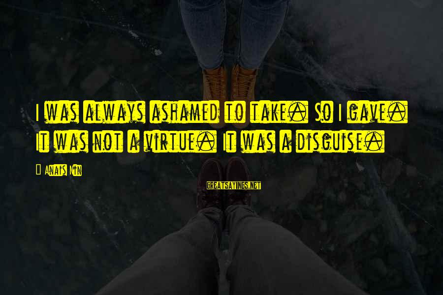 Anais Sayings By Anais Nin: I was always ashamed to take. So I gave. It was not a virtue. It