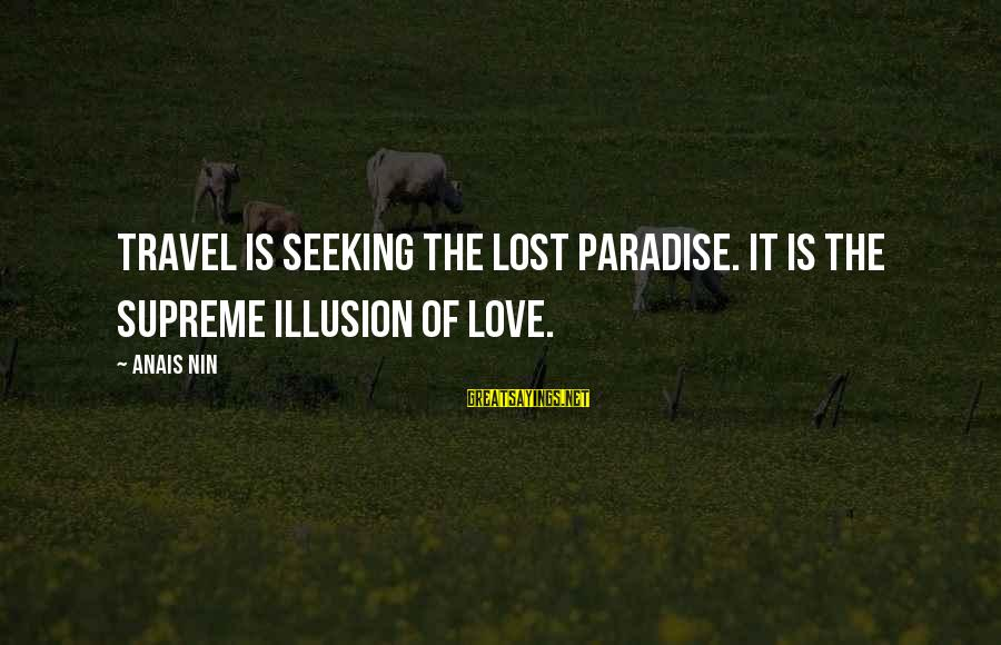 Anais Sayings By Anais Nin: Travel is seeking the lost paradise. It is the supreme illusion of love.