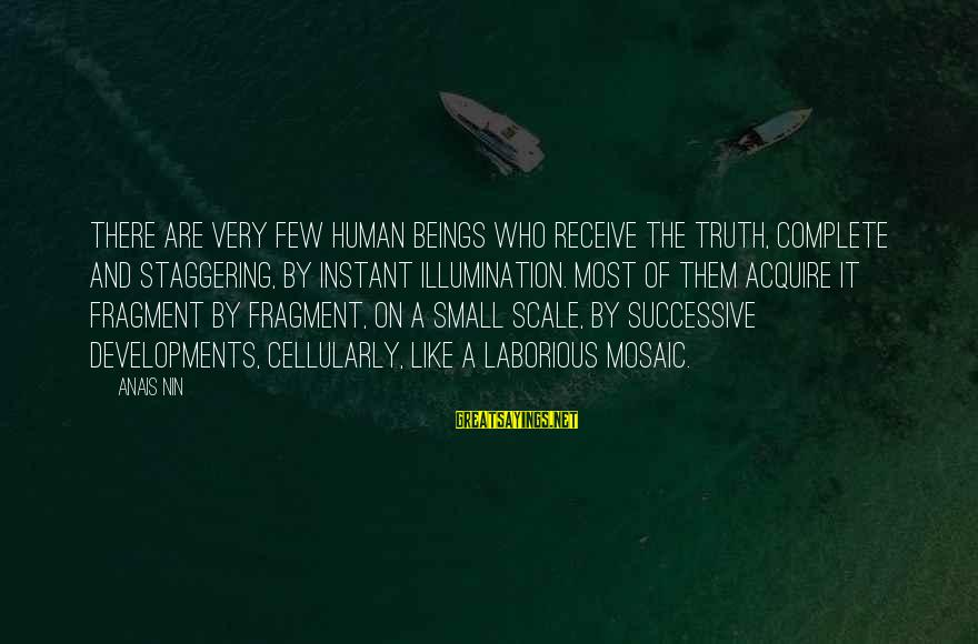 Anais Sayings By Anais Nin: There are very few human beings who receive the truth, complete and staggering, by instant