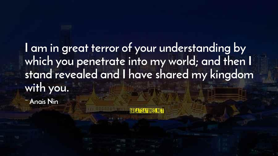 Anais Sayings By Anais Nin: I am in great terror of your understanding by which you penetrate into my world;