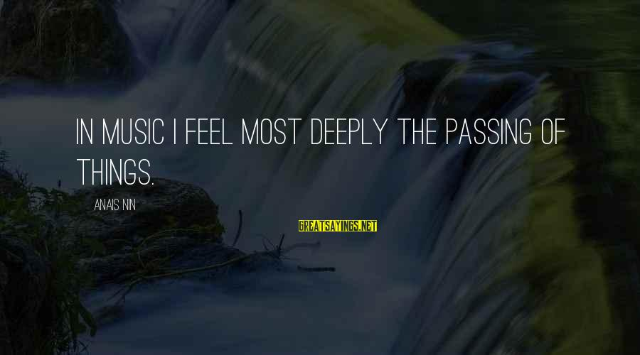 Anais Sayings By Anais Nin: In music I feel most deeply the passing of things.