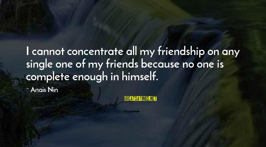 Anais Sayings By Anais Nin: I cannot concentrate all my friendship on any single one of my friends because no