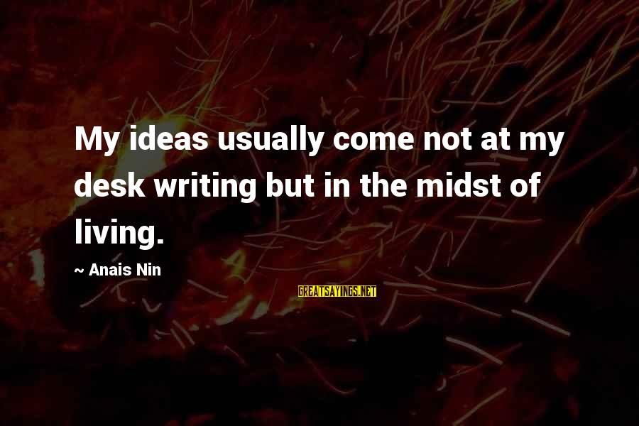 Anais Sayings By Anais Nin: My ideas usually come not at my desk writing but in the midst of living.