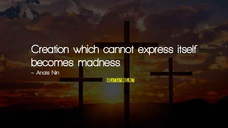 Anais Sayings By Anais Nin: Creation which cannot express itself becomes madness.