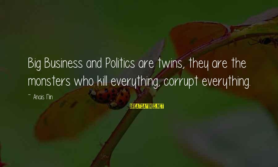 Anais Sayings By Anais Nin: Big Business and Politics are twins, they are the monsters who kill everything, corrupt everything.