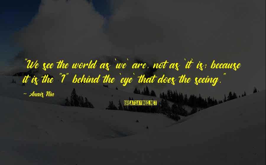 """Anais Sayings By Anais Nin: """"We see the world as 'we' are, not as 'it' is; because it is the"""