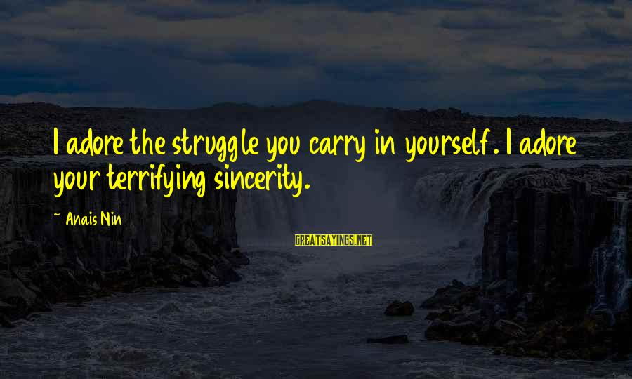 Anais Sayings By Anais Nin: I adore the struggle you carry in yourself. I adore your terrifying sincerity.