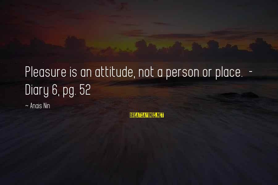 Anais Sayings By Anais Nin: Pleasure is an attitude, not a person or place. - Diary 6, pg. 52