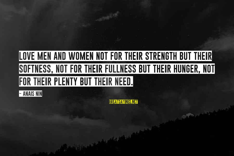 Anais Sayings By Anais Nin: Love men and women not for their strength but their softness, not for their fullness