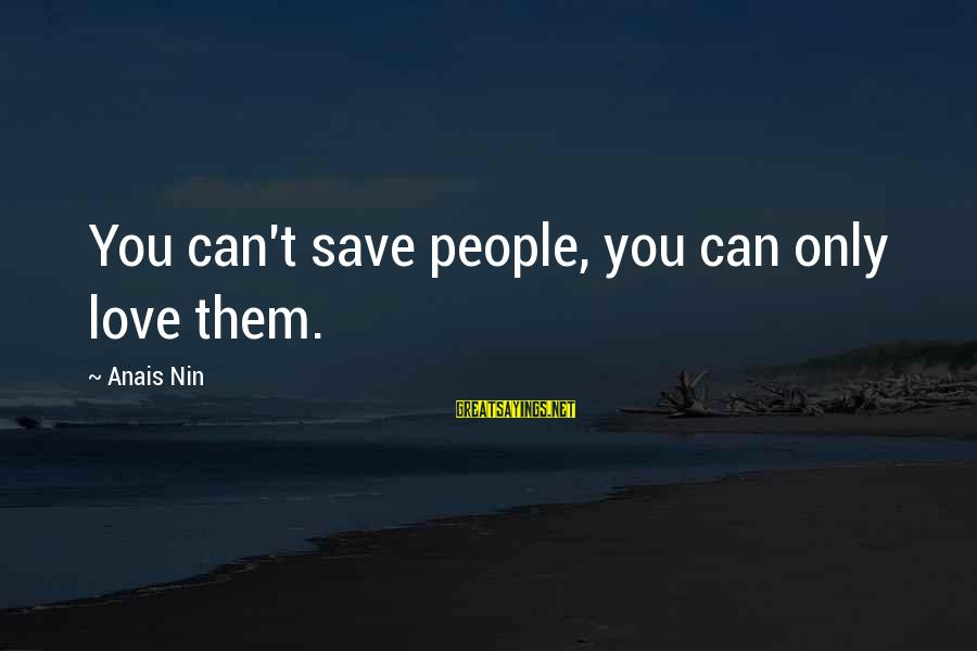 Anais Sayings By Anais Nin: You can't save people, you can only love them.