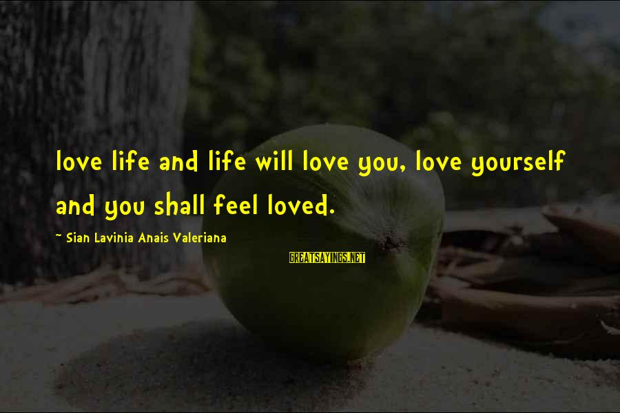 Anais Sayings By Sian Lavinia Anais Valeriana: love life and life will love you, love yourself and you shall feel loved.