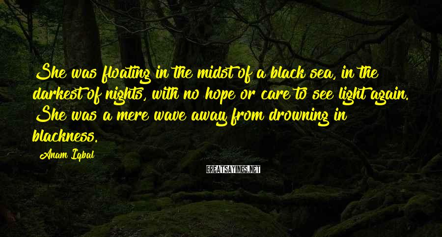 Anam Iqbal Sayings: She was floating in the midst of a black sea, in the darkest of nights,