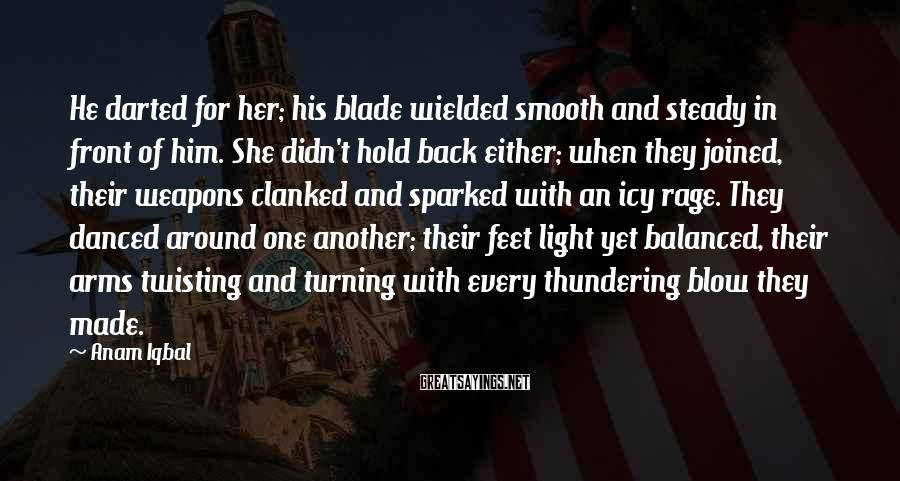 Anam Iqbal Sayings: He darted for her; his blade wielded smooth and steady in front of him. She