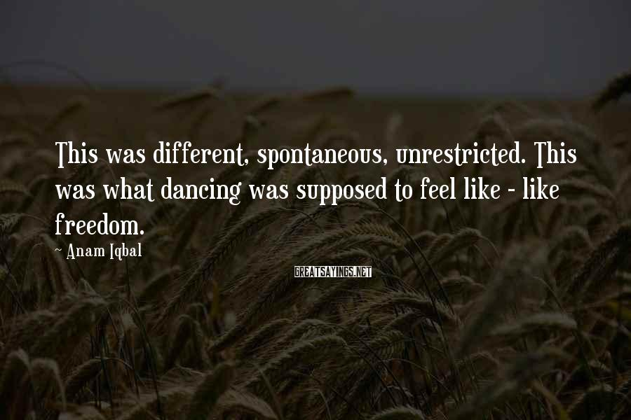 Anam Iqbal Sayings: This was different, spontaneous, unrestricted. This was what dancing was supposed to feel like -