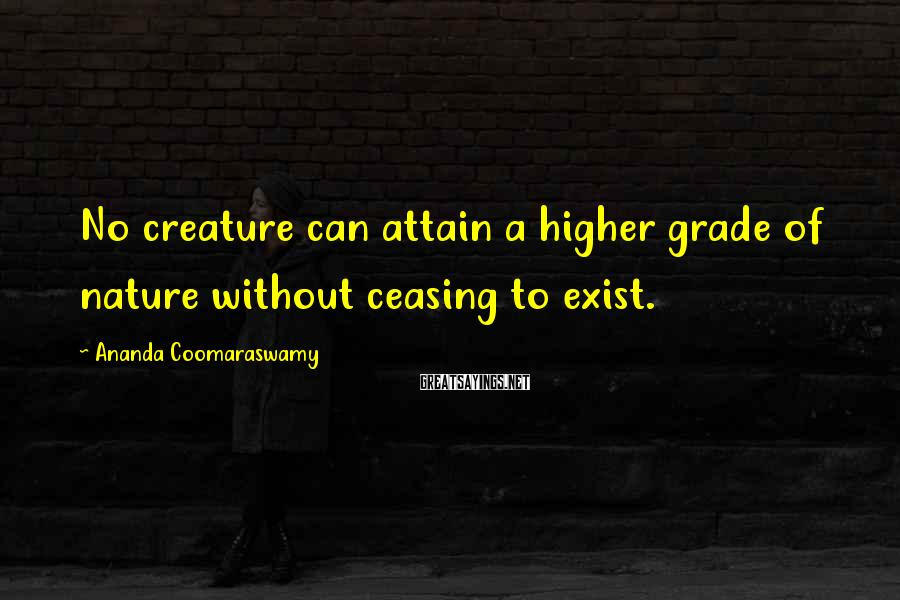 Ananda Coomaraswamy Sayings: No creature can attain a higher grade of nature without ceasing to exist.