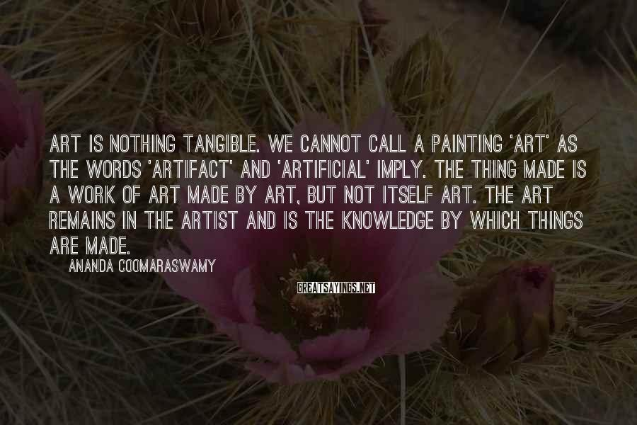Ananda Coomaraswamy Sayings: Art is nothing tangible. We cannot call a painting 'art' as the words 'artifact' and