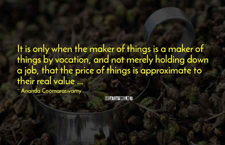 Ananda Coomaraswamy Sayings: It is only when the maker of things is a maker of things by vocation,