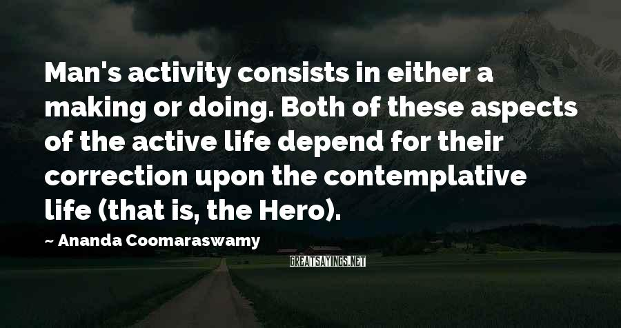 Ananda Coomaraswamy Sayings: Man's activity consists in either a making or doing. Both of these aspects of the