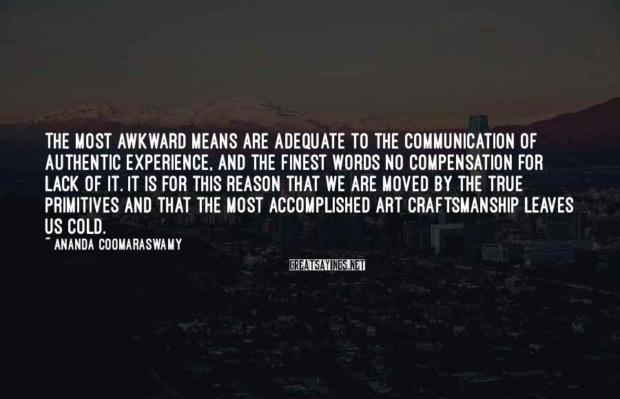Ananda Coomaraswamy Sayings: The most awkward means are adequate to the communication of authentic experience, and the finest