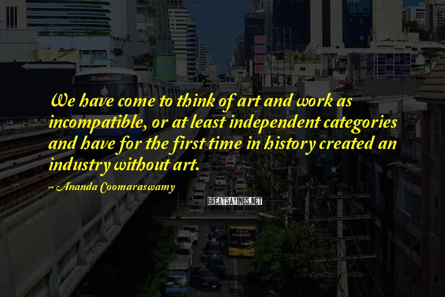 Ananda Coomaraswamy Sayings: We have come to think of art and work as incompatible, or at least independent
