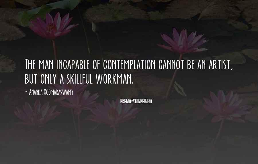 Ananda Coomaraswamy Sayings: The man incapable of contemplation cannot be an artist, but only a skillful workman.