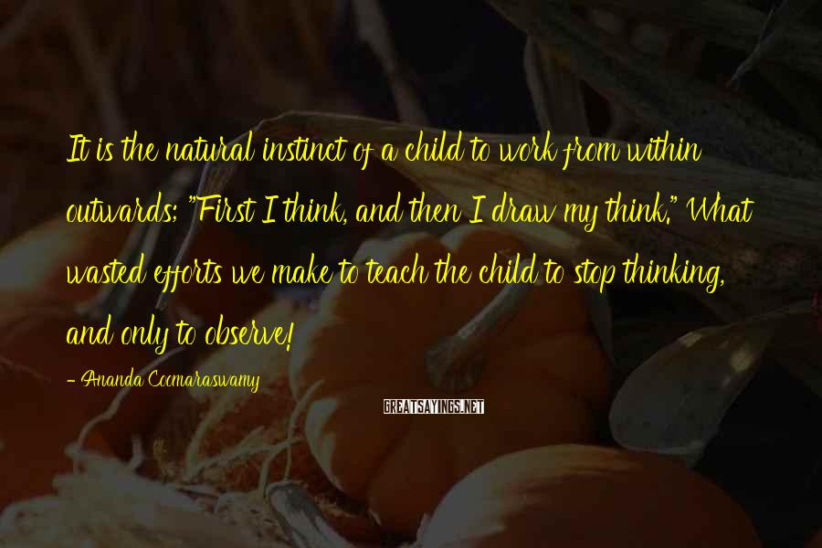 """Ananda Coomaraswamy Sayings: It is the natural instinct of a child to work from within outwards; """"First I"""
