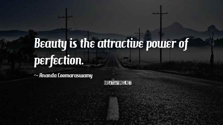 Ananda Coomaraswamy Sayings: Beauty is the attractive power of perfection.