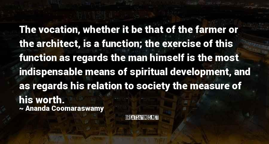 Ananda Coomaraswamy Sayings: The vocation, whether it be that of the farmer or the architect, is a function;