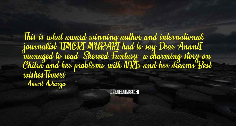 Anant Acharya Sayings: This is what award-winning author and international journalist TIMERI MURARI had to say:Dear AnantI managed