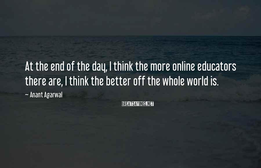 Anant Agarwal Sayings: At the end of the day, I think the more online educators there are, I