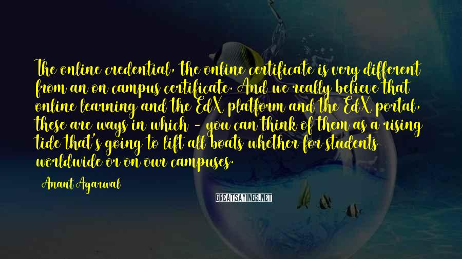 Anant Agarwal Sayings: The online credential, the online certificate is very different from an on campus certificate. And