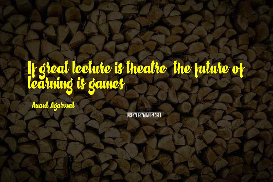 Anant Agarwal Sayings: If great lecture is theatre, the future of learning is games.